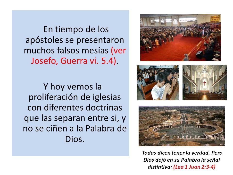 En tiempo de los apóstoles se presentaron muchos falsos mesías (ver Josefo, Guerra vi. 5.4). Y hoy vemos la proliferación de iglesias con diferentes d