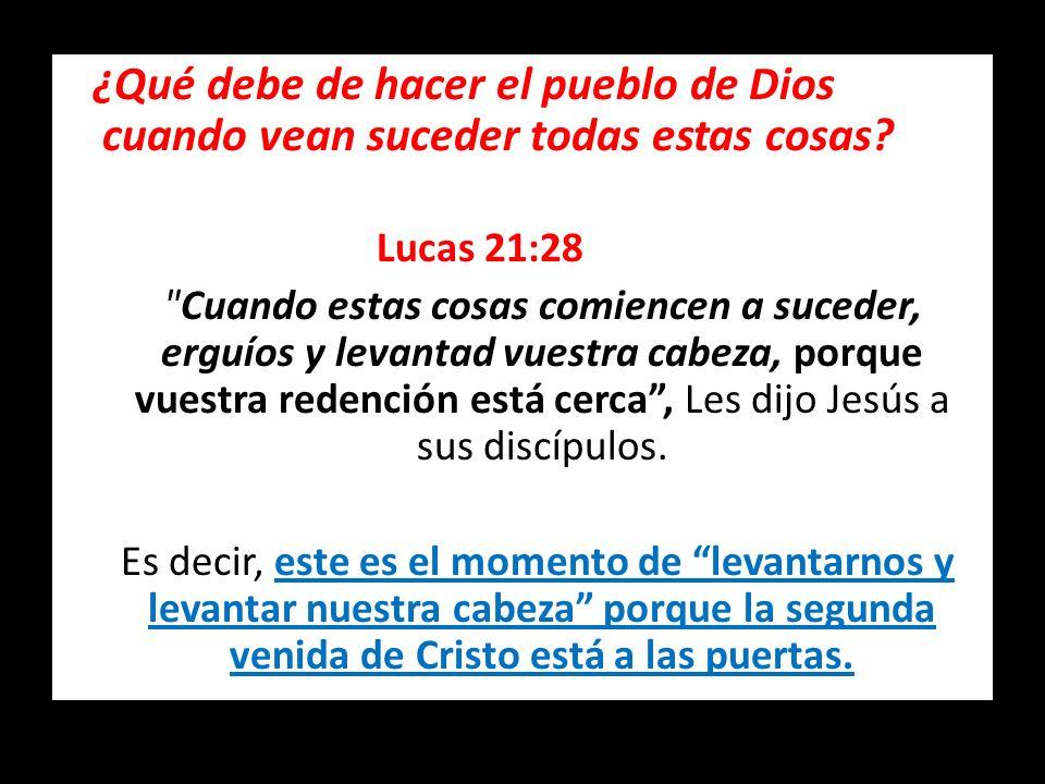 ¿Qué debe de hacer el pueblo de Dios cuando vean suceder todas estas cosas? Lucas 21:28