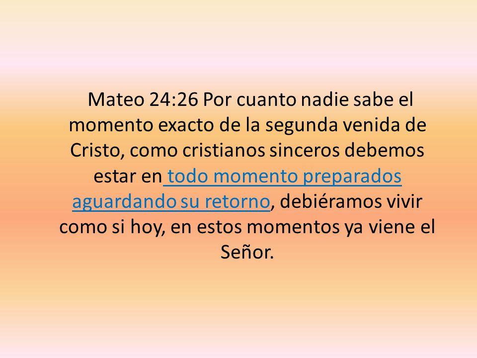 Mateo 24:26 Por cuanto nadie sabe el momento exacto de la segunda venida de Cristo, como cristianos sinceros debemos estar en todo momento preparados