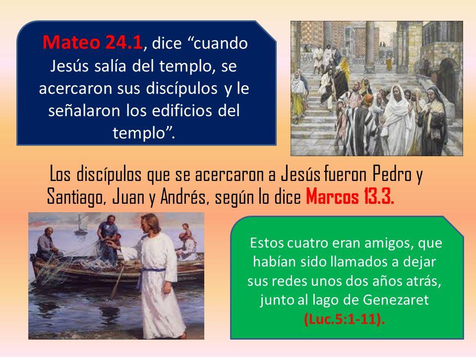 Los discípulos que se acercaron a Jesús fueron Pedro y Santiago, Juan y Andrés, según lo dice Marcos 13.3. Mateo 24.1, dice cuando Jesús salía del tem