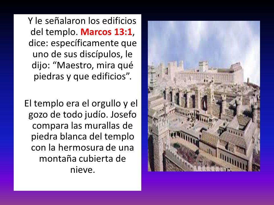 Y le señalaron los edificios del templo. Marcos 13:1, dice: específicamente que uno de sus discípulos, le dijo: Maestro, mira qué piedras y que edific