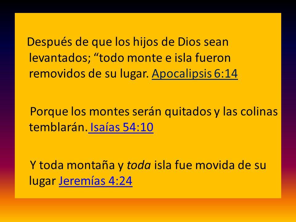 Después de que los hijos de Dios sean levantados; todo monte e isla fueron removidos de su lugar. Apocalipsis 6:14 Porque los montes serán quitados y