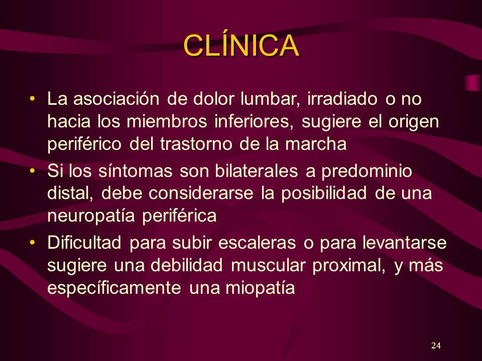 24 CLÍNICA La asociación de dolor lumbar, irradiado o no hacia los miembros inferiores, sugiere el origen periférico del trastorno de la marcha Si los
