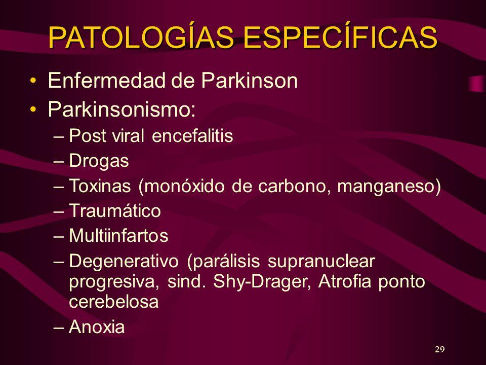 29 PATOLOGÍAS ESPECÍFICAS Enfermedad de Parkinson Parkinsonismo: –Post viral encefalitis –Drogas –Toxinas (monóxido de carbono, manganeso) –Traumático