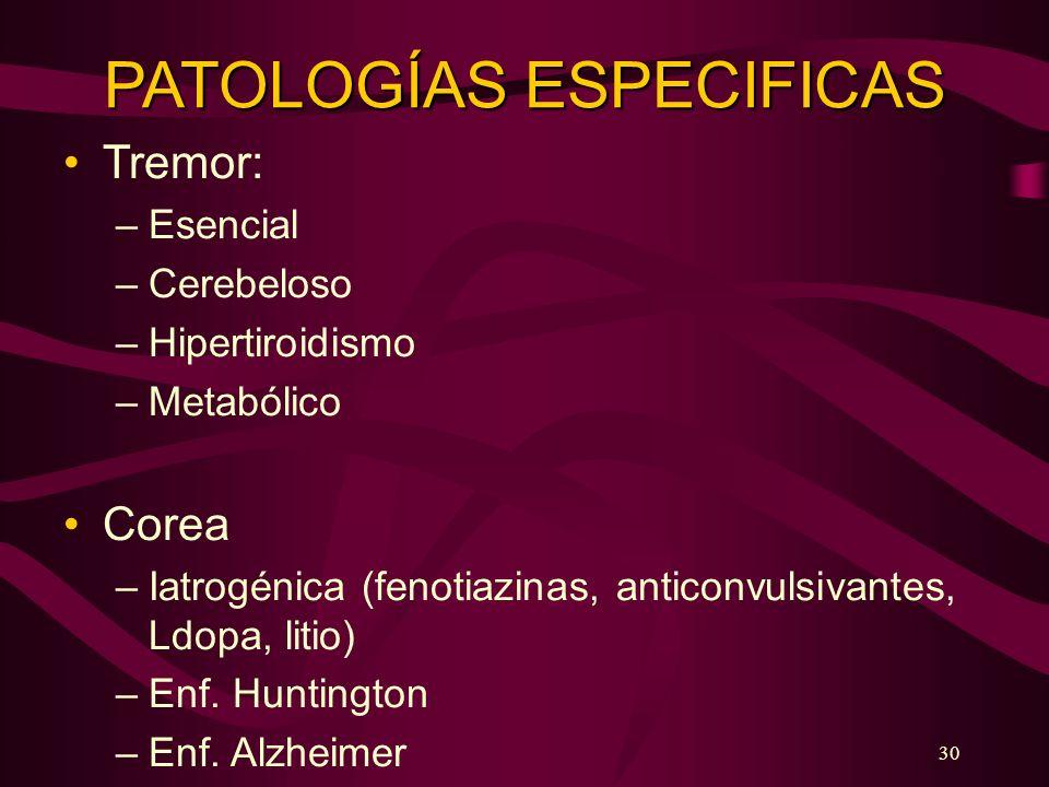 30 PATOLOGÍAS ESPECIFICAS Tremor: –Esencial –Cerebeloso –Hipertiroidismo –Metabólico Corea –Iatrogénica (fenotiazinas, anticonvulsivantes, Ldopa, liti