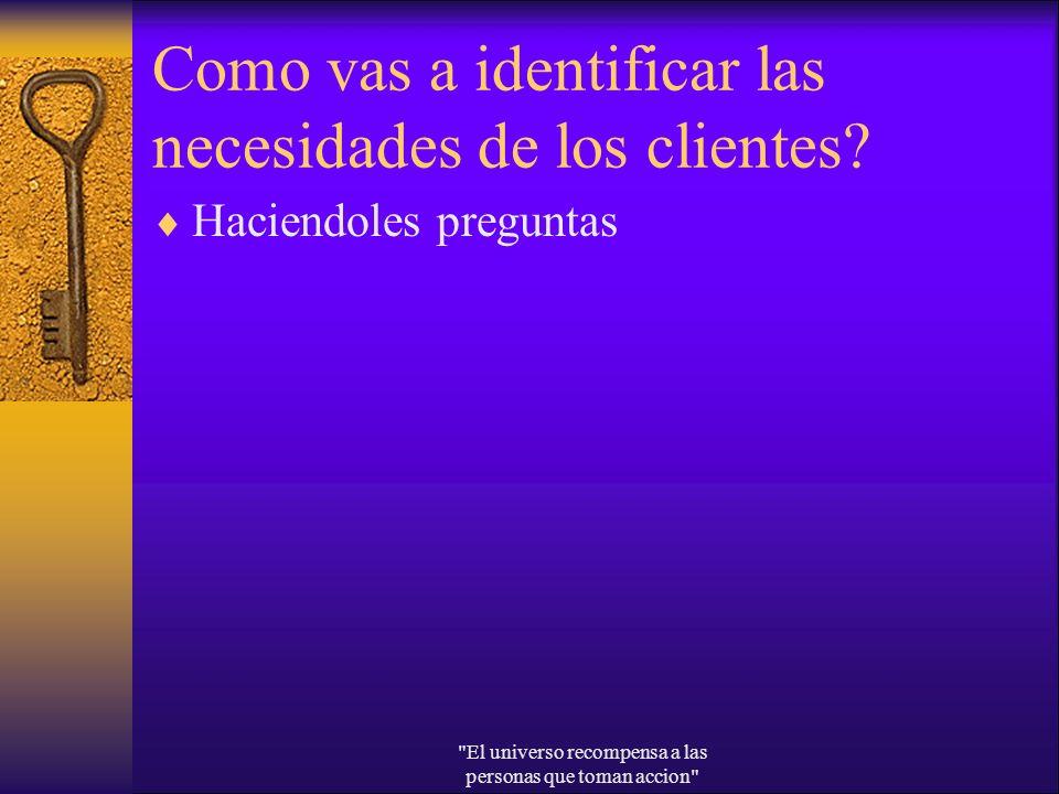 Como vas a identificar las necesidades de los clientes? Haciendoles preguntas