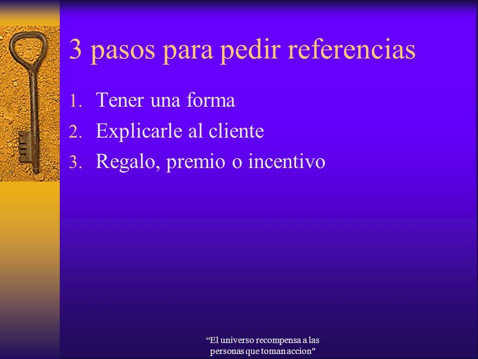 3 pasos para pedir referencias 1. Tener una forma 2. Explicarle al cliente 3. Regalo, premio o incentivo El universo recompensa a las personas que tom
