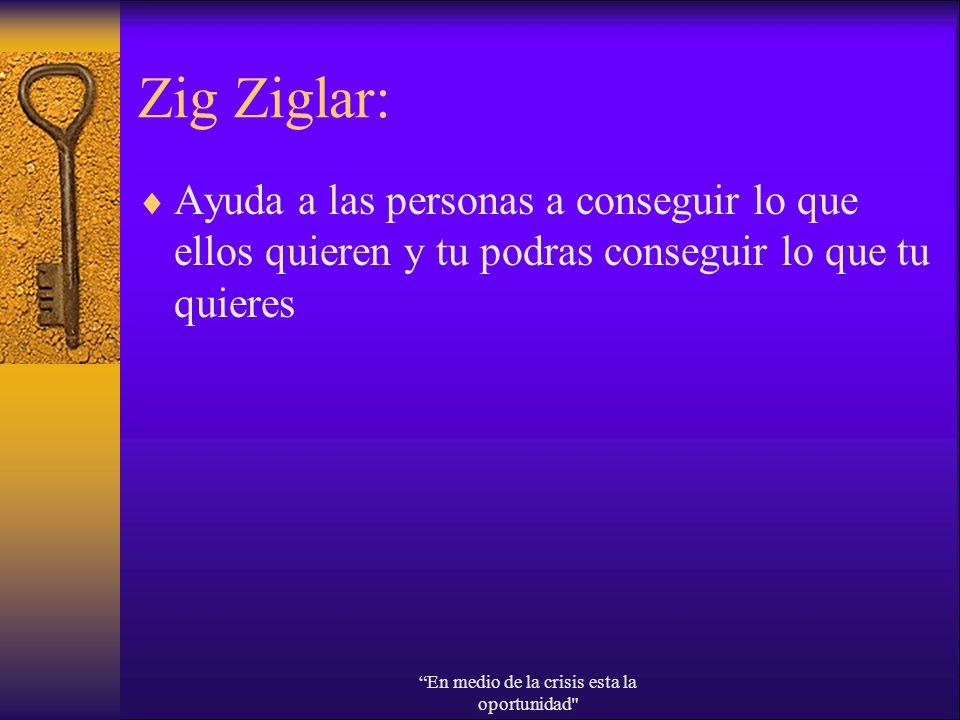 Zig Ziglar: Ayuda a las personas a conseguir lo que ellos quieren y tu podras conseguir lo que tu quieres En medio de la crisis esta la oportunidad