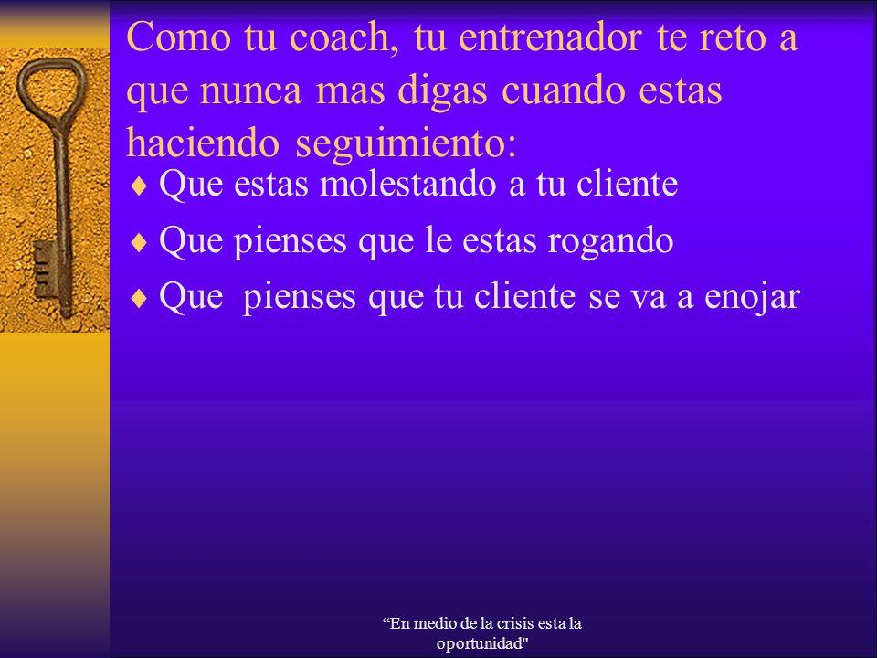 Como tu coach, tu entrenador te reto a que nunca mas digas cuando estas haciendo seguimiento: Que estas molestando a tu cliente Que pienses que le est