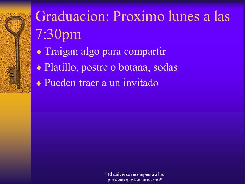 Graduacion: Proximo lunes a las 7:30pm Traigan algo para compartir Platillo, postre o botana, sodas Pueden traer a un invitado El universo recompensa