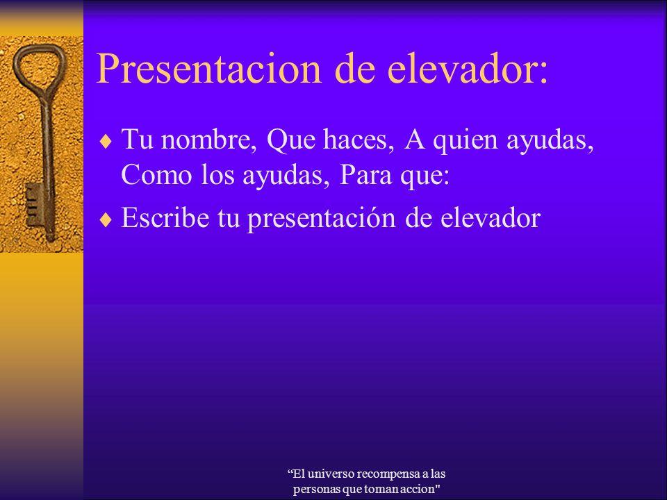Presentacion de elevador: Tu nombre, Que haces, A quien ayudas, Como los ayudas, Para que: Escribe tu presentación de elevador El universo recompensa