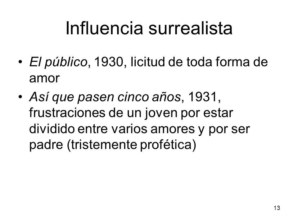 13 Influencia surrealista El público, 1930, licitud de toda forma de amor Así que pasen cinco años, 1931, frustraciones de un joven por estar dividido