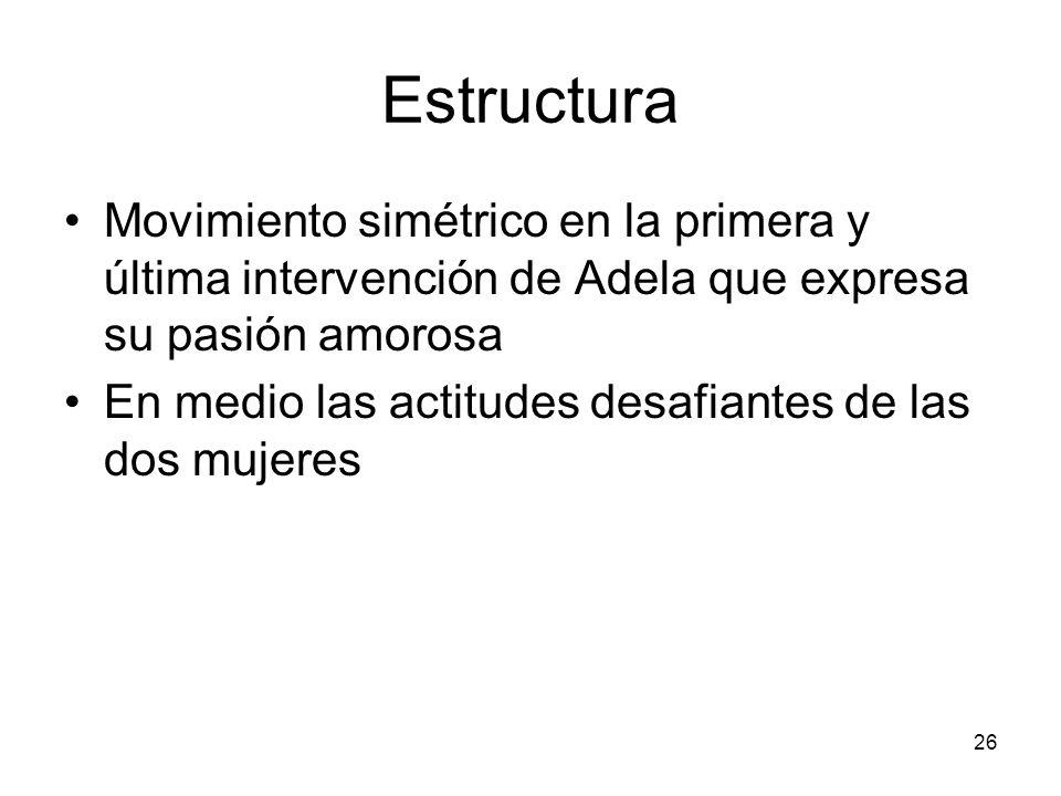 26 Estructura Movimiento simétrico en la primera y última intervención de Adela que expresa su pasión amorosa En medio las actitudes desafiantes de la