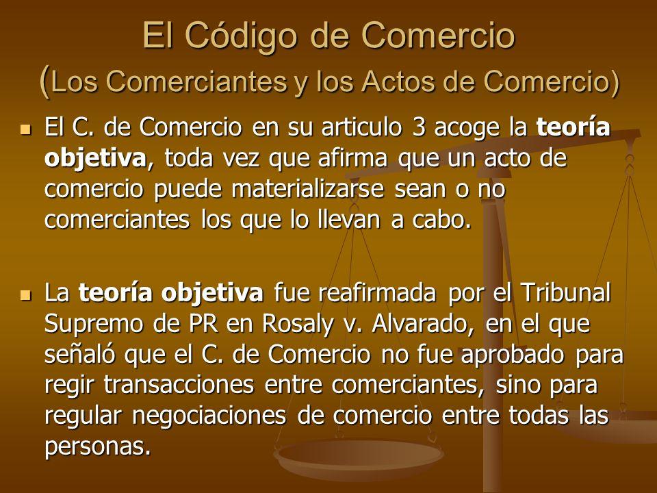 El Código de Comercio ( Los Comerciantes y los Actos de Comercio) El C. de Comercio en su articulo 3 acoge la teoría objetiva, toda vez que afirma que
