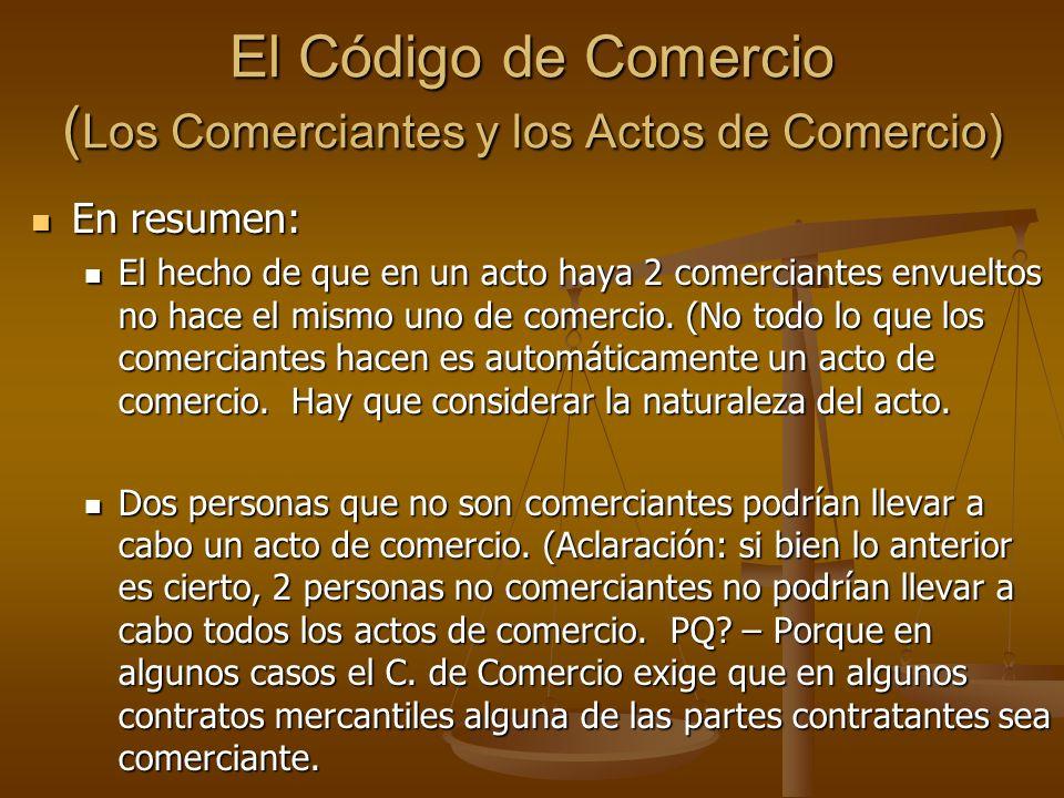El Código de Comercio ( Los Comerciantes y los Actos de Comercio) En resumen: En resumen: El hecho de que en un acto haya 2 comerciantes envueltos no