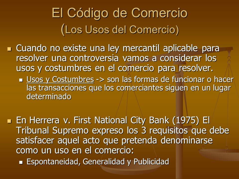 El Código de Comercio ( Los Usos del Comercio) Cuando no existe una ley mercantil aplicable para resolver una controversia vamos a considerar los usos