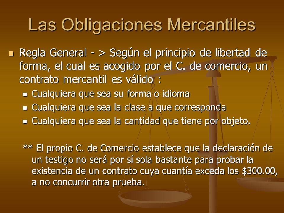 Las Obligaciones Mercantiles Regla General - > Según el principio de libertad de forma, el cual es acogido por el C. de comercio, un contrato mercanti
