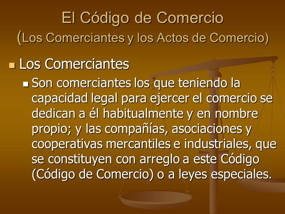 El Código de Comercio ( Los Comerciantes y los Actos de Comercio) Los Comerciantes Los Comerciantes Son comerciantes los que teniendo la capacidad leg