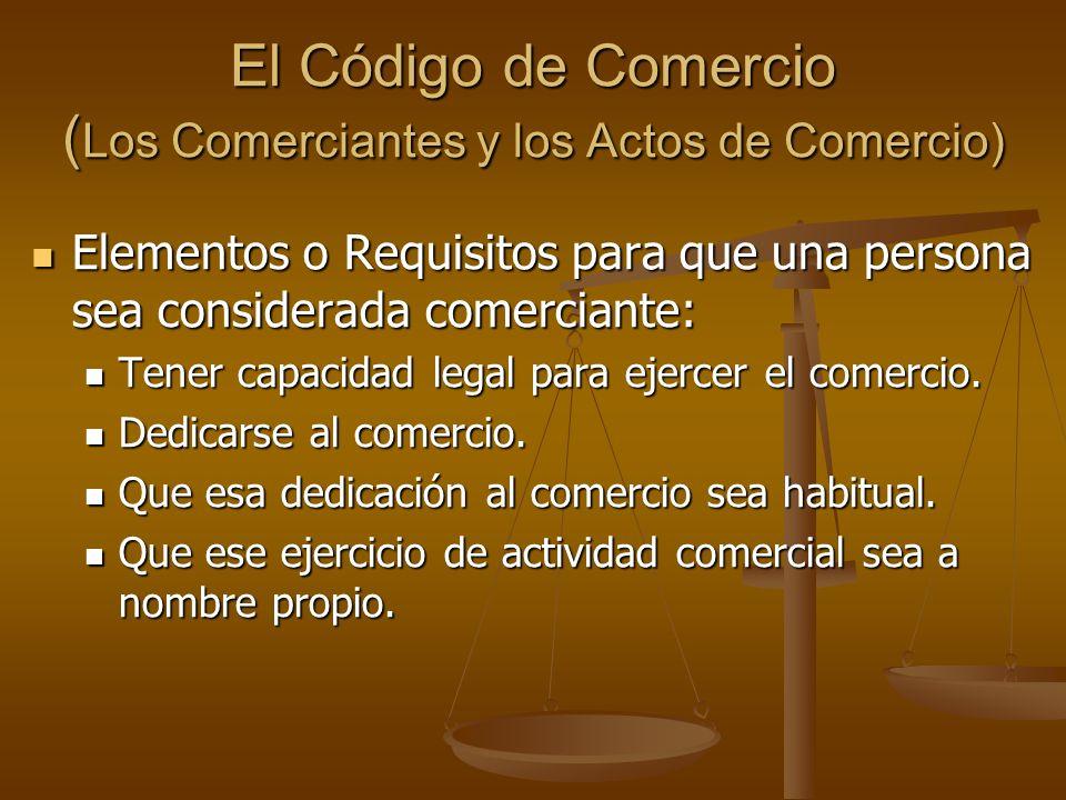 El Código de Comercio ( Los Comerciantes y los Actos de Comercio) Elementos o Requisitos para que una persona sea considerada comerciante: Elementos o