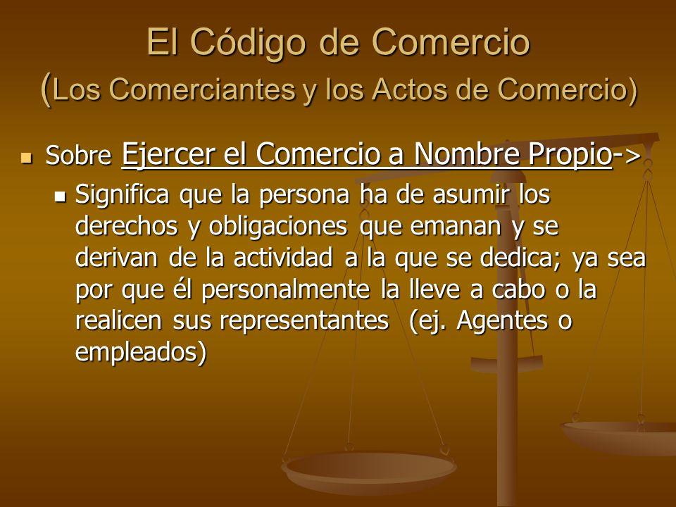 El Código de Comercio ( Los Comerciantes y los Actos de Comercio) Sobre Ejercer el Comercio a Nombre Propio- > Sobre Ejercer el Comercio a Nombre Prop