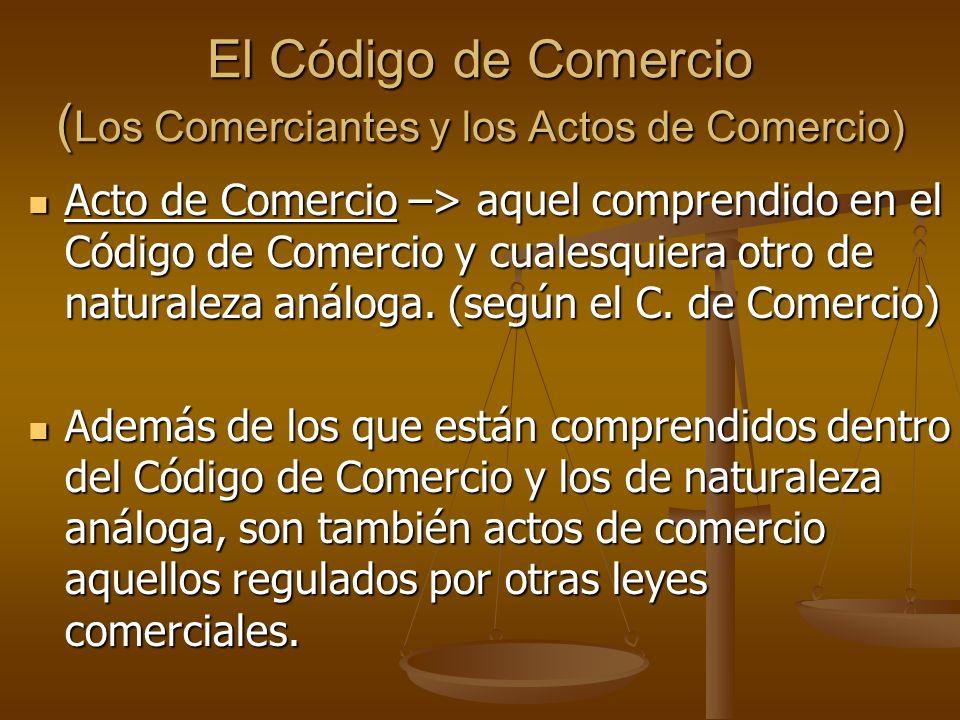 El Código de Comercio ( Los Comerciantes y los Actos de Comercio) Acto de Comercio –> aquel comprendido en el Código de Comercio y cualesquiera otro d