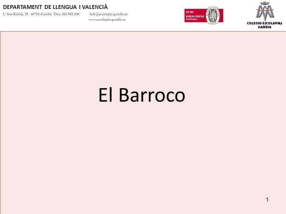 COLEGIO ESCOLAPIAS GANDIA Se entiende por Barroco la evolución que sufre el arte renacentista, que culmina en el siglo XVII cuando las obras de arte se recargan con adornos superfluos y los temas se centran en el desengaño y el pesimismo.