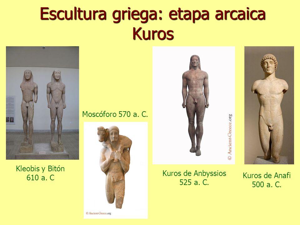Escultura griega: etapa arcaica Kuros Kleobis y Bitón 610 a. C Moscóforo 570 a. C. Kuros de Anbyssios 525 a. C. Kuros de Anafi 500 a. C.