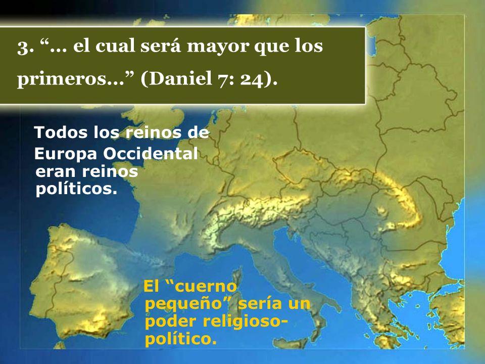 3.... el cual será mayor que los primeros... (Daniel 7: 24). Todos los reinos de Europa Occidental eran reinos políticos. El cuerno pequeño sería un p