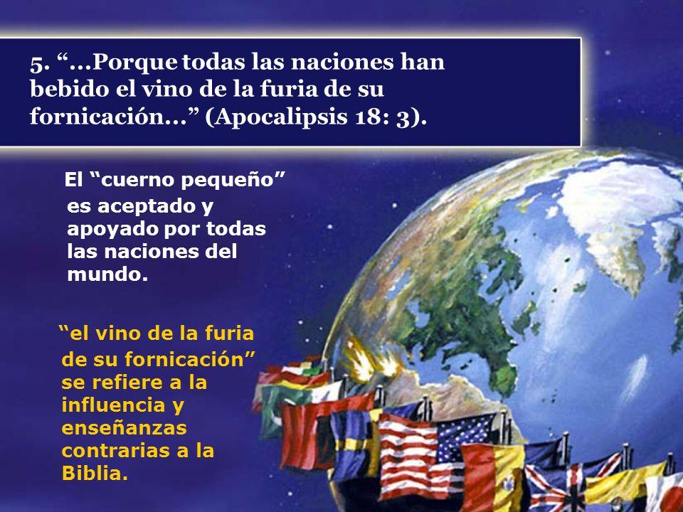 5....Porque todas las naciones han bebido el vino de la furia de su fornicación... (Apocalipsis 18: 3). El cuerno pequeño es aceptado y apoyado por to