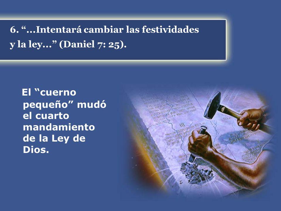 6....Intentará cambiar las festividades y la ley... (Daniel 7: 25). El cuerno pequeño mudó el cuarto mandamiento de la Ley de Dios.