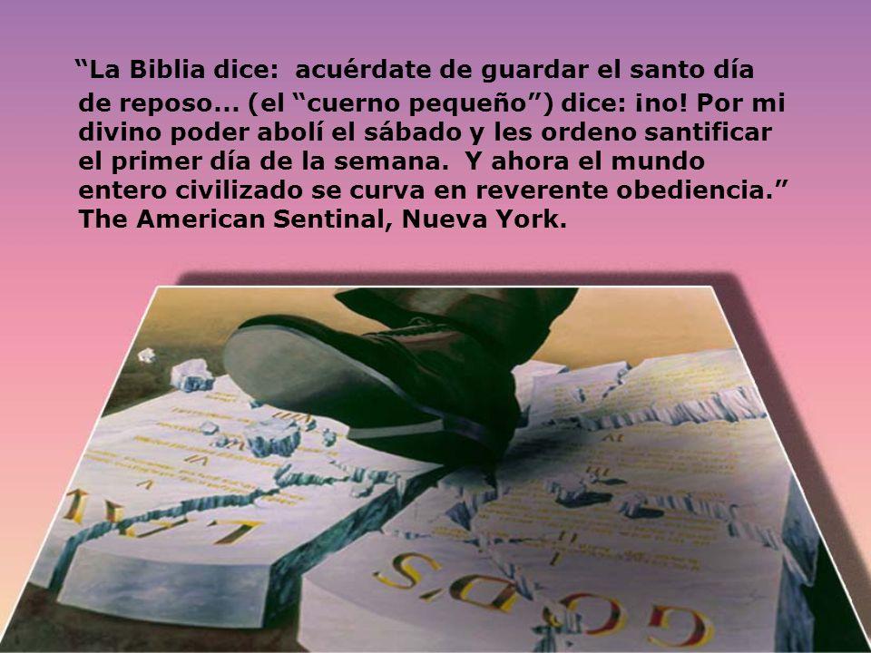 La Biblia dice: acuérdate de guardar el santo día de reposo... (el cuerno pequeño) dice: ¡no! Por mi divino poder abolí el sábado y les ordeno santifi