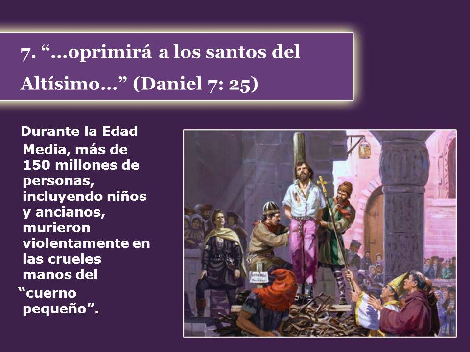 7....oprimirá a los santos del Altísimo... (Daniel 7: 25) Durante la Edad Media, más de 150 millones de personas, incluyendo niños y ancianos, muriero