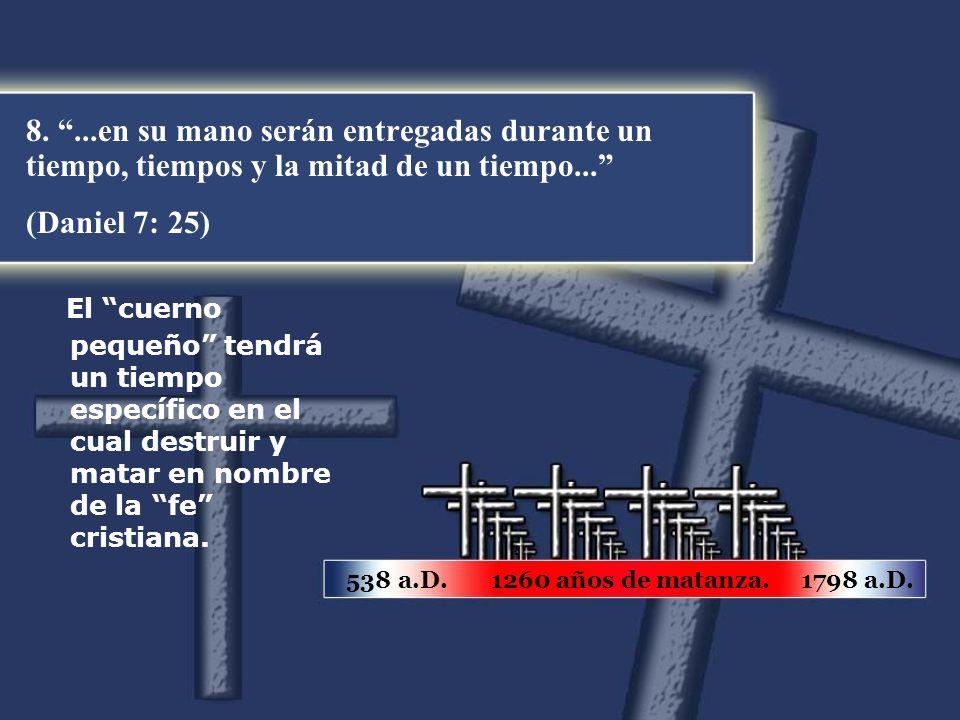 8....en su mano serán entregadas durante un tiempo, tiempos y la mitad de un tiempo... (Daniel 7: 25) 538 a.D. 1260 años de matanza. 1798 a.D. El cuer