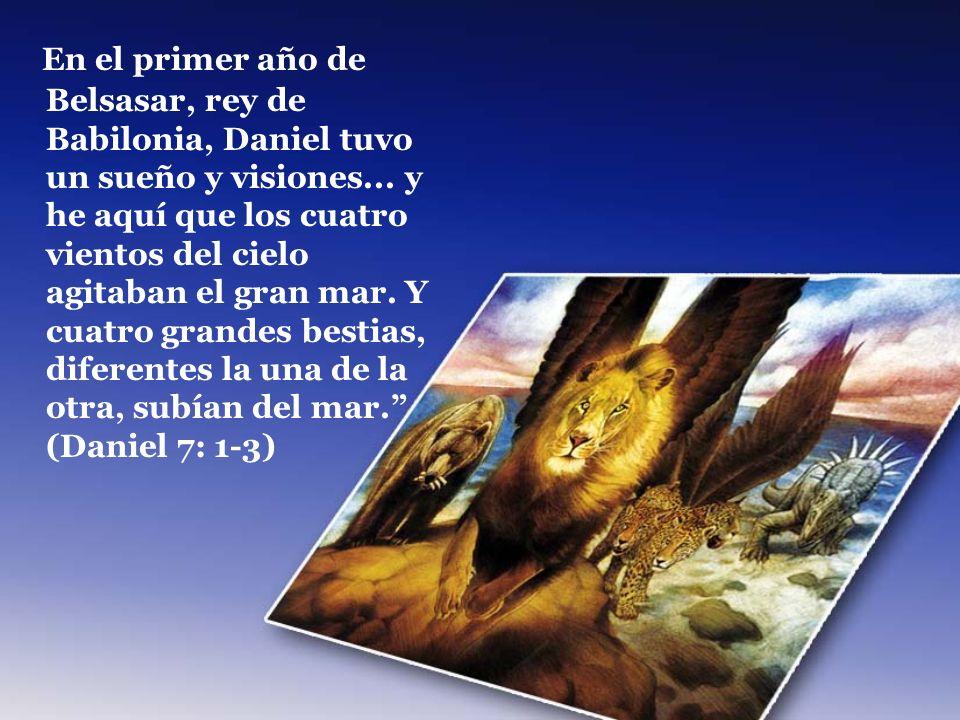 En el primer año de Belsasar, rey de Babilonia, Daniel tuvo un sueño y visiones... y he aquí que los cuatro vientos del cielo agitaban el gran mar. Y