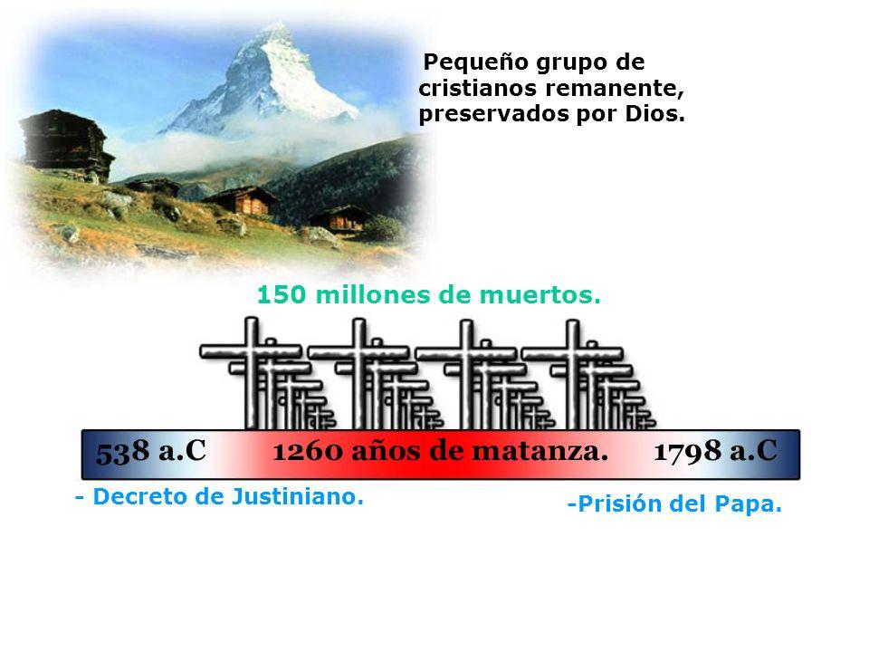 150 millones de muertos. - Decreto de Justiniano. -Prisión del Papa. 538 a.C 1260 años de matanza. 1798 a.C Pequeño grupo de cristianos remanente, pre