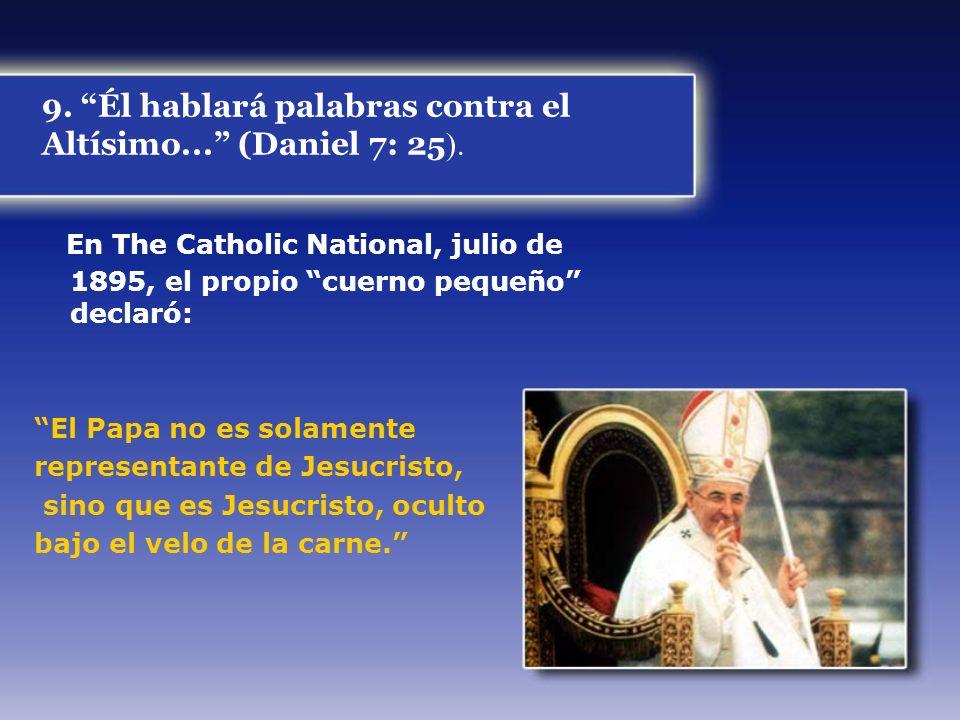 9. Él hablará palabras contra el Altísimo... (Daniel 7: 25 ). En The Catholic National, julio de 1895, el propio cuerno pequeño declaró: El Papa no es