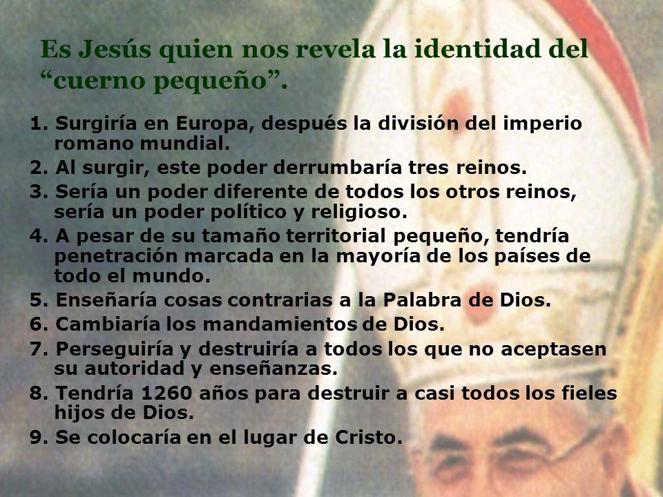 Es Jesús quien nos revela la identidad del cuerno pequeño. 1. Surgiría en Europa, después la división del imperio romano mundial. 2. Al surgir, este p