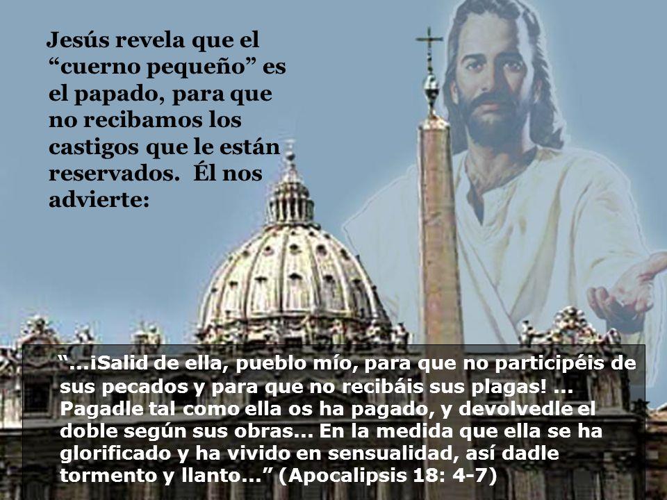 Jesús revela que el cuerno pequeño es el papado, para que no recibamos los castigos que le están reservados. Él nos advierte:...¡Salid de ella, pueblo