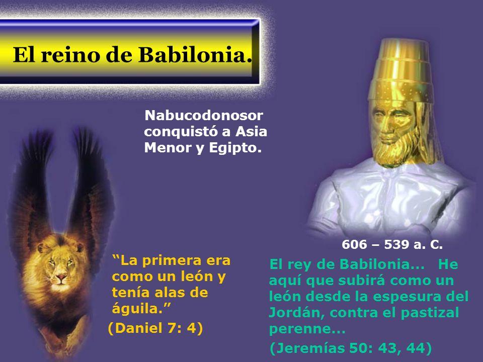El reino de Babilonia. Nabucodonosor conquistó a Asia Menor y Egipto. La primera era como un león y tenía alas de águila. (Daniel 7: 4) El rey de Babi