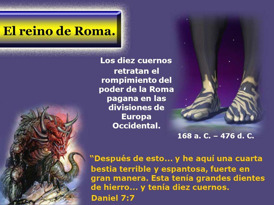 El reino de Roma. Los diez cuernos retratan el rompimiento del poder de la Roma pagana en las divisiones de Europa Occidental. Después de esto... y he