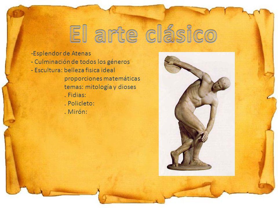 -Esplendor de Atenas - Culminación de todos los géneros - Escultura: belleza fisica ideal proporciones matemáticas temas: mitología y dioses. Fidias:.