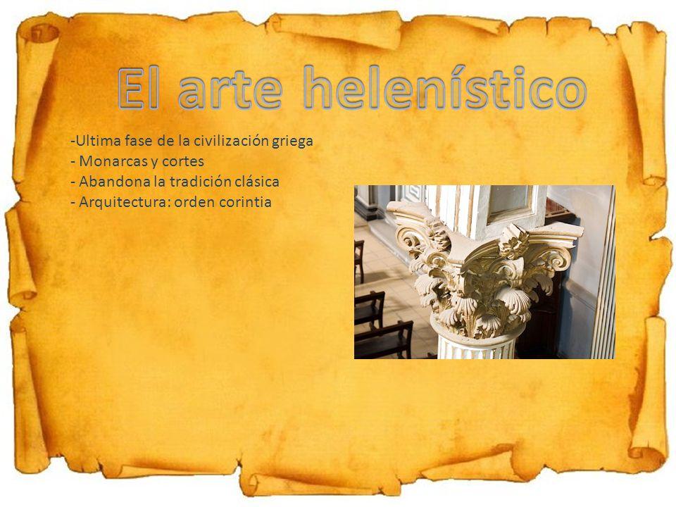 -Ultima fase de la civilización griega - Monarcas y cortes - Abandona la tradición clásica - Arquitectura: orden corintia