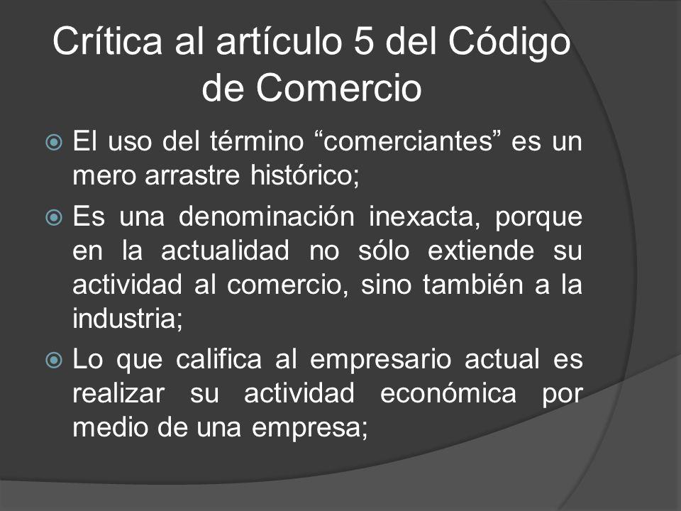 Crítica al artículo 5 del Código de Comercio El uso del término comerciantes es un mero arrastre histórico; Es una denominación inexacta, porque en la