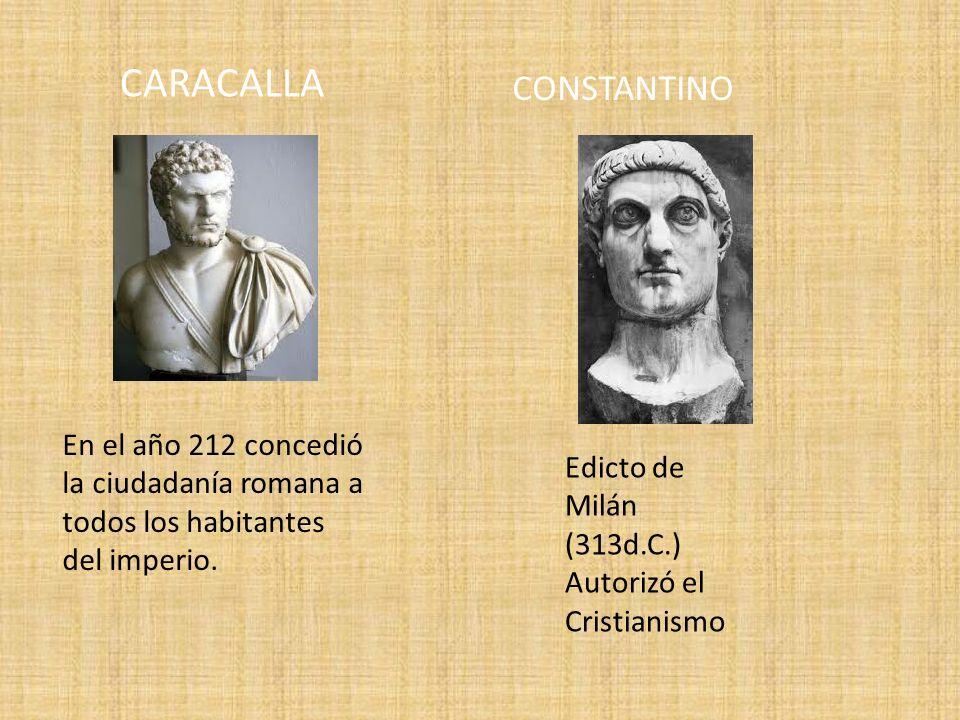 CARACALLA En el año 212 concedió la ciudadanía romana a todos los habitantes del imperio. CONSTANTINO Edicto de Milán (313d.C.) Autorizó el Cristianis