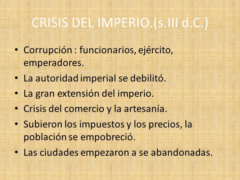 CRISIS DEL IMPERIO.(s.III d.C.) Corrupción : funcionarios, ejército, emperadores. La autoridad imperial se debilitó. La gran extensión del imperio. Cr