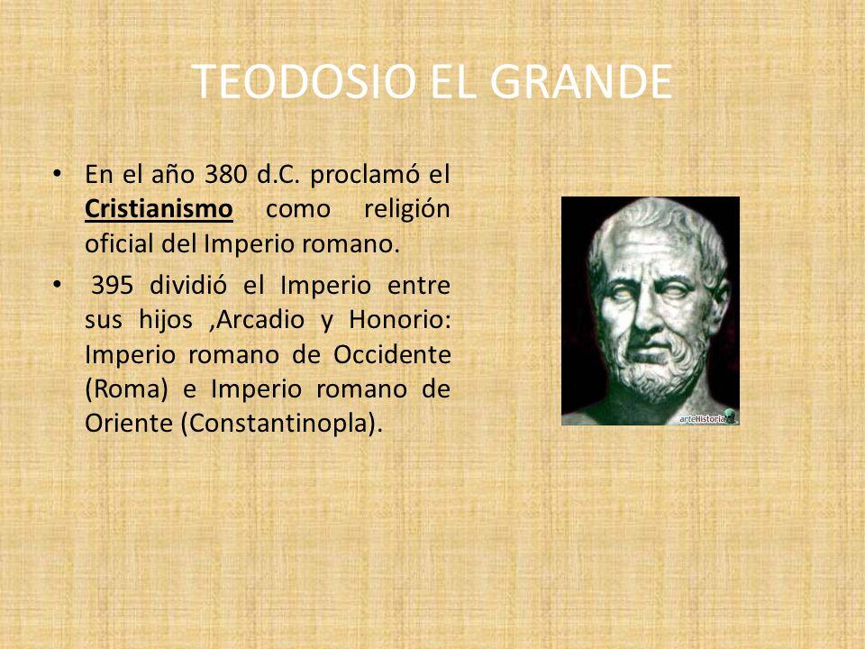 TEODOSIO EL GRANDE En el año 380 d.C. proclamó el Cristianismo como religión oficial del Imperio romano. 395 dividió el Imperio entre sus hijos,Arcadi