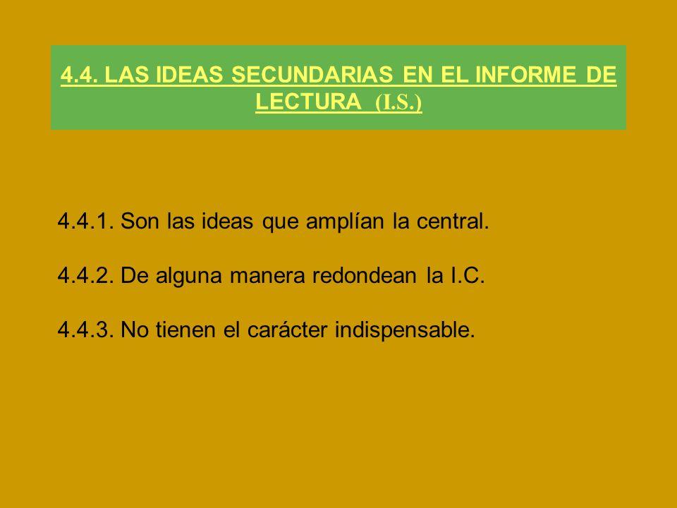 4.4. LAS IDEAS SECUNDARIAS EN EL INFORME DE LECTURA (I.S.) 4.4.1. Son las ideas que amplían la central. 4.4.2. De alguna manera redondean la I.C. 4.4.