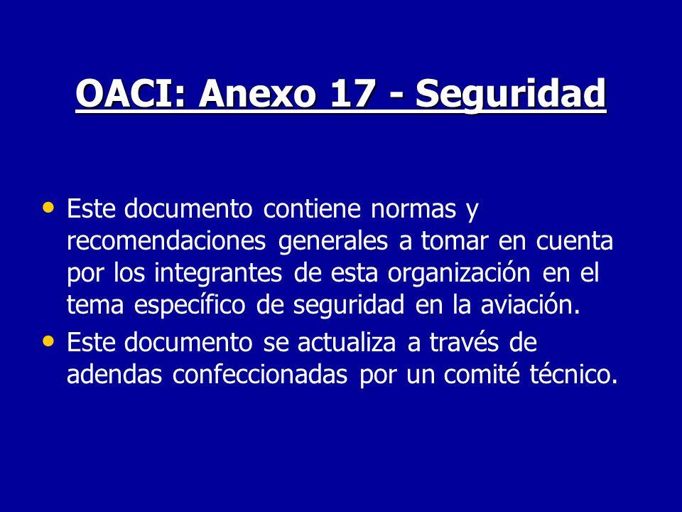 OACI: Anexo 17 - Seguridad Este documento contiene normas y recomendaciones generales a tomar en cuenta por los integrantes de esta organización en el