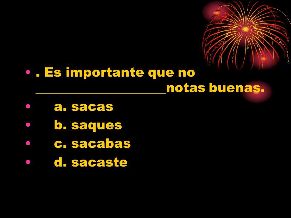 . Es importante que no ____________________notas buenas. a. sacas b. saques c. sacabas d. sacaste