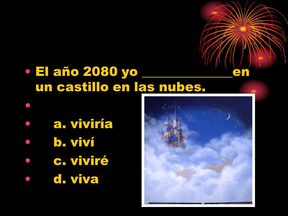 El año 2080 yo ______________en un castillo en las nubes. a. viviría b. viví c. viviré d. viva